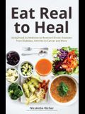 Eat Real to Heal: Using Food as Medicine to Reverse Chronic Diseases from Diabetes, Arthritis, Cancer and More (Natural Health and Nutri