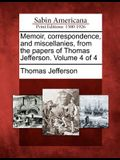 Memoir, Correspondence, and Miscellanies, from the Papers of Thomas Jefferson. Volume 4 of 4