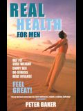 Real Health for Men: Get Fit, Lose Weight, Enjoy Sex, de-Stress, Beat Disease, Feel Great!