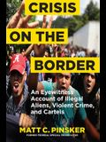 Crisis on the Border: An Eyewitness Account of Illegal Aliens, Violent Crime, and Cartels