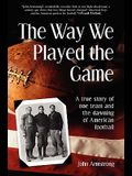 Way We Played the Game: A True Story of One Team and the Dawning of American Football