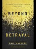 Beyond Betrayal: Overcome Past Hurts and Begin to Trust Again