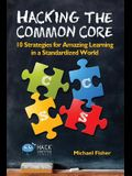 Hacking the Common Core: 10 Strategies for Amazing Learning in a Standardized World