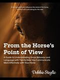 From the Horse's Point of View: A Guide to Understanding Horse Behavior and Language with Tips to Help You Communicate More Effectively with Your Hors