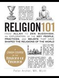 Religion 101: From Allah to Zen Buddhism, an Exploration of the Key People, Practices, and Beliefs That Have Shaped the Religions of