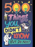 500 Things You Didn't Know: ... But Do Now!