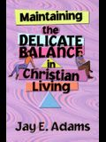 Maintaining the Delicate Balance in Christian Living: Biblical Balance in a World That's Tilted Toward Sin!