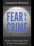 Fear Is A Crime: How To Overcome Fear & Face Your Destiny