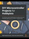 DIY Microcontroller Projects for Hobbyists: The ultimate project-based guide to building real-world embedded applications in C and C++ programming