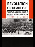 Revolution from Without: Yucatan, Mexico, and the United States, 1880-1924