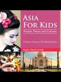 Asia For Kids: People, Places and Cultures - Children Explore The World Books