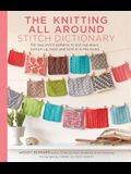 The Knitting All Around Stitch Dictionary: 150 New Stitch Patterns to Knit Top Down, Bottom Up, Back and Forth & in the Round