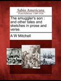 The Smuggler's Son: And Other Tales and Sketches in Prose and Verse.