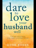 Dare to Love Your Husband Well: A 90-Day Devotional for Christ-Centered Wives