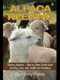 Alpaca Keeping: Raising Alpacas - Step by Step Guide Book... Farming, Care, Diet, Health and Breeding