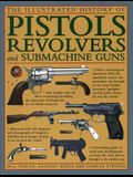 The Illustrated History of Pistols, Revolvers and Submachine Guns: A Fascinating Guide to Small Arms Development Covering the Early History Through to