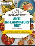 The I Love My Instant Pot(r) Anti-Inflammatory Diet Recipe Book: From Orange Ginger Salmon to Apple Crisp, 175 Easy and Delicious Recipes That Reduce