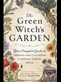The Green Witch's Garden: Your Complete Guide to Creating and Cultivating a Magical Garden Space