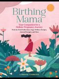 Birthing Mama: Your Companion for a Holistic Pregnancy Journey with Week-By-Week Reflections, Yoga, Wellness Recipes, Journal Prompts