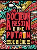 Ce docteur a besoin d'une putain de bière: Un livre de coloriage grossier pour adultes: Un livre anti-stress vulgaire pour docteurs avec des gros mots