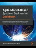 Agile Model-Based Systems Engineering Cookbook: Improve system development by applying proven recipes for effective agile systems engineering