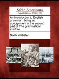 An Introduction to English Grammar: Being an Abridgement of the Second Part of the Grammatical Institute.