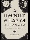 A Haunted Atlas of Western New York: A Spooky Guide to the Strange and Unusual