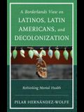 A Borderlands View on Latinos, Latin Americans, and Decolonization: Rethinking Mental Health