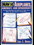 Draw 50 Airplanes, Aircrafts, and Spacecraft: The Step-by-Step Way to Draw World War II Fighter Planes, Modern Jets, Space Capsules, and Much More...