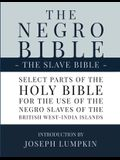 The Negro Bible - The Slave Bible: Select Parts of the Holy Bible, Selected for the use of the Negro Slaves, in the British West-India Islands