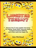 Laughter Therapy: Discover How To Use Laughter And Humor For Healing, Stress Relief, Improved Health, Increased Emotional Wellbeing And