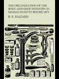 The Organization of the Boot and Shoe Industry in Massachusetts Before 1875