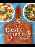 5 Easy Ingredients: Tasty Poultry, Beef, Pork, Pasta and Vegetable Recipes