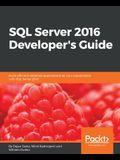 SQL Server 2016 Developer's Guide: Build efficient database applications for your organization with SQL Server 2016