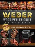 The Complete Weber Wood Pellet Grill Cookbook: 1000-Day Irresistible Meat, Fish, Vegetable Recipes For Your Wood Pellet Grill