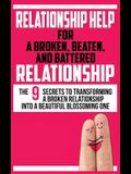 Relationship Help for a Broken, Beaten, and Battered Relationship: The 9 Secrets to Transforming a Broken Relationship into a Beautiful Blossoming One