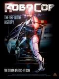 Robocop: The Definitive History: The Story of a Sci-Fi Icon