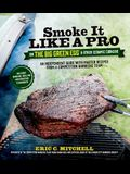 Smoke It Like a Pro on the Big Green Egg & Other Ceramic Cookers: An Independent Guide with Master Recipes from a Competition Barbecue Team--Includes