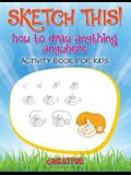 Sketch This! How to Draw Anything Anywhere Activity Book for Kids