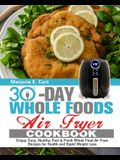30 Day Whole Food Air Fryer Cookbook: Crispy, Easy, Healthy, Fast & Fresh Whole Food Air Fryer Recipes for Health and Rapid Weight Loss