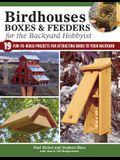 Birdhouses, Boxes & Feeders for the Backyard Hobbyist: 19 Fun-To-Build Projects for Attracting Birds to Your Backyard