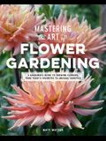 Mastering the Art of Flower Gardening: A Gardener's Guide to Growing Flowers, from Today's Favorites to Unusual Varieties