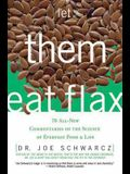 Let Them Eat Flax!: 70 All-New Commentaries on the Science of Everyday Food & Life