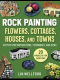 Rock Painting Flowers, Cottages, Houses, and Towns: Step-By-Step Instructions, Techniques, and Ideas--20 Projects for Everyone