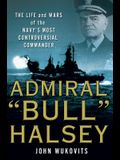 Admiral bull Halsey: The Life and Wars of the Navy's Most Controversial Commander