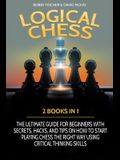 Logical Chess: 2 Books in 1: The Ultimate Guide for Beginners with Secrets, Hacks, and Tips on How to Start Playing Chess the Right W
