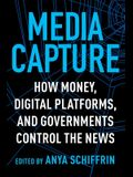 Media Capture: How Money, Digital Platforms, and Governments Control the News