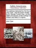 The Address Delivered by His Exc'y John Tyler: And the Poem Recited by St. George Tucker, Esq., on the 166th Anniversary of the College of William and