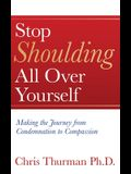 Stop Shoulding All Over Yourself: Making the Journey from Condemnation to Compassion
