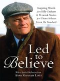 Led to Believe: Inspiring Words from Billy Graham & Personal Stories from Those Whose Lives He Touched with a Special Reflection from
